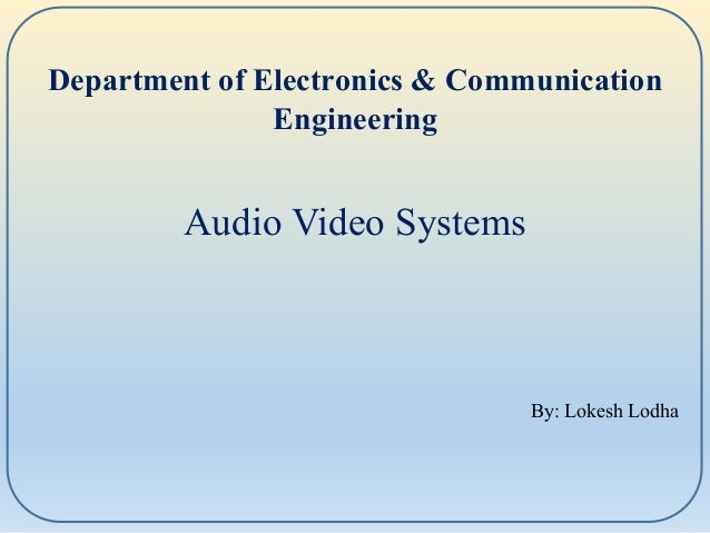 By: Lokesh Lodha Department of Electronics & Communication Engineering Audio Video Systems