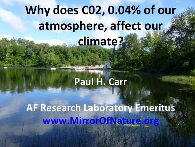 Why does C02, 0.04% of our atmosphere, affect our climate? Paul H. Carr AF Research Laboratory Emeritus www.MirrorOfNature...