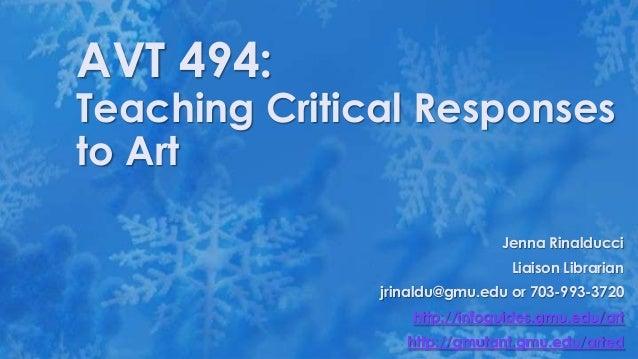 AVT 494:  Teaching Critical Responses to Art Jenna Rinalducci Liaison Librarian  jrinaldu@gmu.edu or 703-993-3720 http://i...