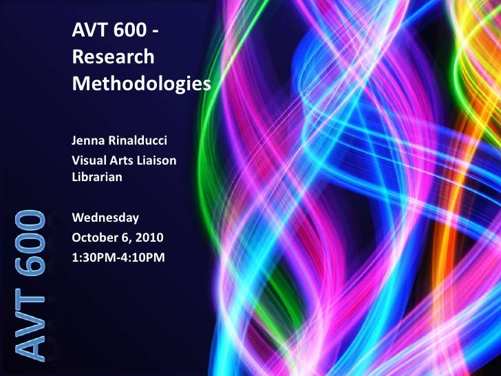 AVT 600 - Research Methodologies<br />Jenna Rinalducci<br />Visual Arts Liaison Librarian<br />Wednesday<br />October 6, 2...