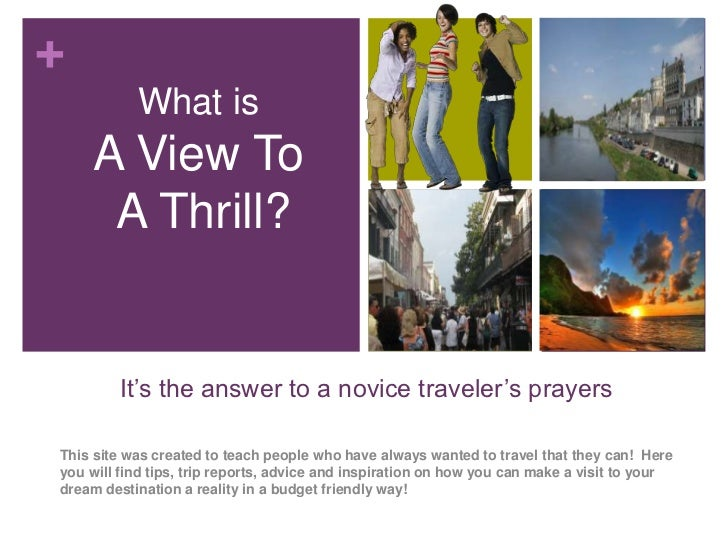 +           What is    A View To     A Thrill?        It's the answer to a novice traveler's prayersThis site was created ...