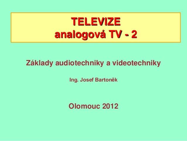 TELEVIZE       analogová TV - 2Základy audiotechniky a videotechniky           Ing. Josef Bartoněk           Olomouc 2012