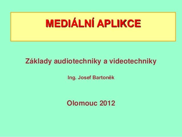 MEDIÁLNÍ APLIKCEZáklady audiotechniky a videotechniky           Ing. Josef Bartoněk           Olomouc 2012