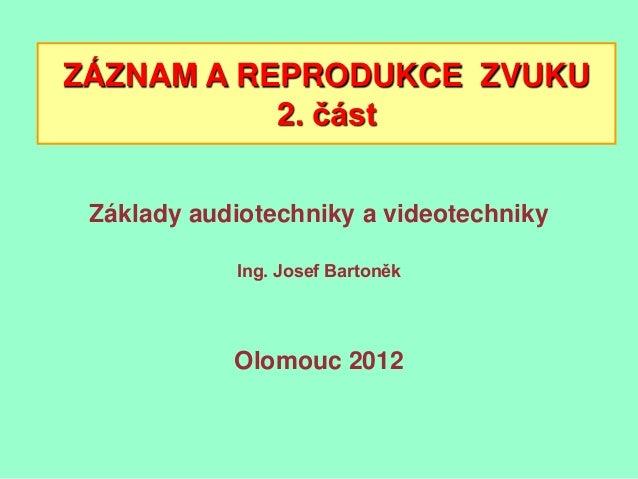 ZÁZNAM A REPRODUKCE ZVUKU           2. část Základy audiotechniky a videotechniky            Ing. Josef Bartoněk          ...