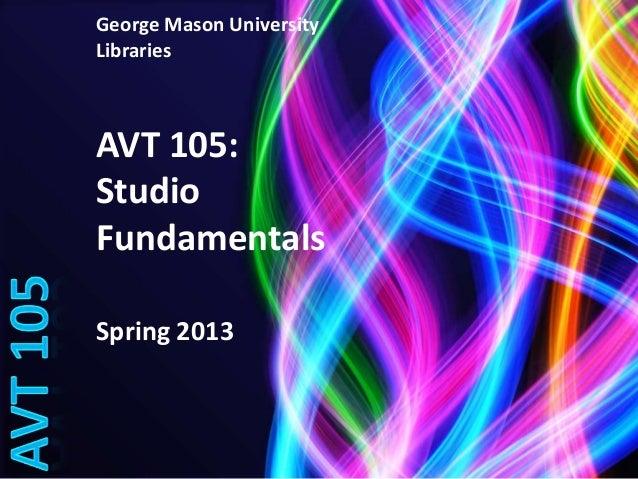 George Mason UniversityLibrariesAVT 105:StudioFundamentalsSpring 2013