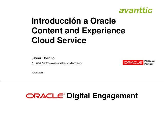 Introducción a Oracle Content and Experience Cloud Service Javier Horrillo Fusion Middleware Solution Architect 10/05/2018