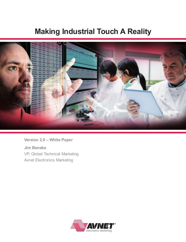 Making Industrial Touch A Reality  Version 2.0 – White Paper Jim Beneke VP, Global Technical Marketing Avnet Electronics M...