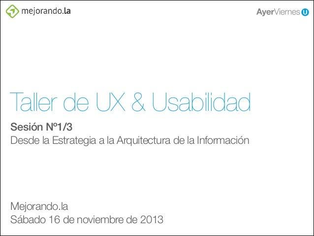 Taller de UX & Usabilidad Sesión Nº1/3 Desde la Estrategia a la Arquitectura de la Información ! ! ! !  Mejorando.la Sábad...