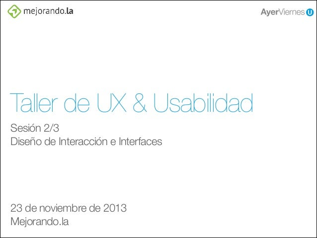 Taller de UX & Usabilidad Sesión 2/3 Diseño de Interacción e Interfaces ! ! ! !  23 de noviembre de 2013 Mejorando.la