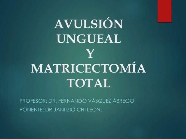 AVULSIÓN UNGUEAL Y MATRICECTOMÍA TOTAL PROFESOR: DR. FERNANDO VÁSQUEZ ÁBREGO PONENTE: DR JANITZIO CHI LEON.