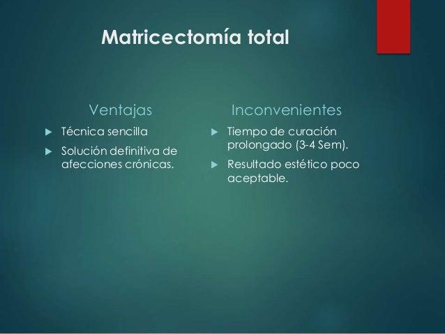 Matricectomía total Ventajas  Técnica sencilla  Solución definitiva de afecciones crónicas. Inconvenientes  Tiempo de c...