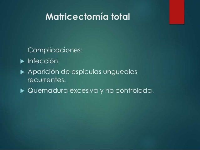 Matricectomía total Complicaciones:  Infección.  Aparición de espículas ungueales recurrentes.  Quemadura excesiva y no...