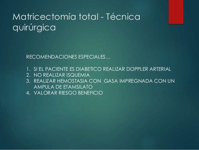 Matricectomía total - Técnica quirúrgica RECOMENDACIONES ESPECIALES… 1. SI EL PACIENTE ES DIABETICO REALIZAR DOPPLER ARTER...