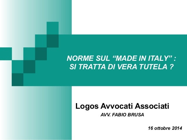 """NORME SUL """"MADE IN ITALY"""" : SI TRATTA DI VERA TUTELA ? Logos Avvocati Associati AVV. FABIO BRUSA 16 ottobre 2014"""