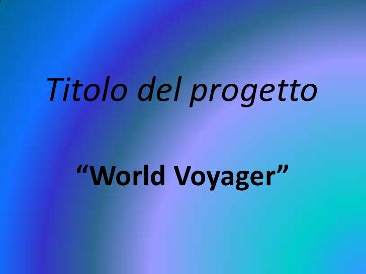"""Titolo del progetto<br />""""World Voyager""""<br />"""