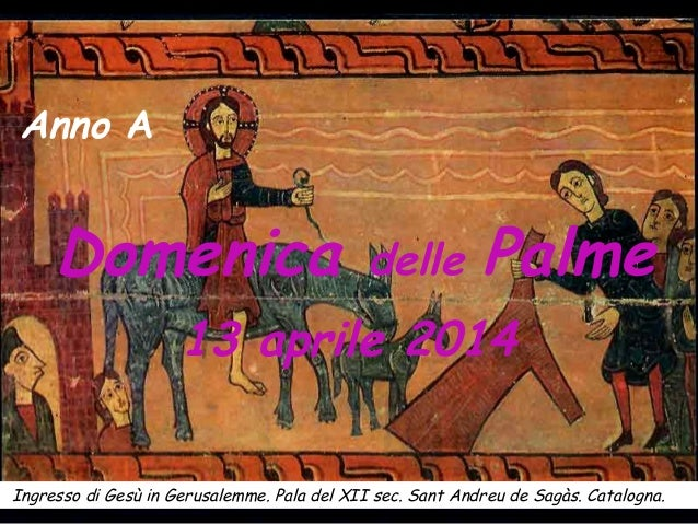 Domenica delle Palme 13 aprile 2014 Ingresso di Gesù in Gerusalemme. Pala del XII sec. Sant Andreu de Sagàs. Catalogna. An...