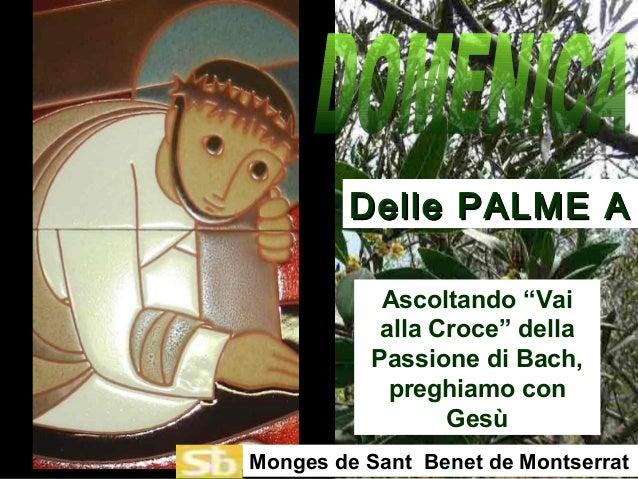 """Ascoltando """"Vai alla Croce"""" della Passione di Bach, preghiamo con Gesù Delle PALME ADelle PALME A Monges de Sant Benet de ..."""