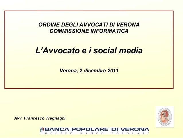 ORDINE DEGLI AVVOCATI DI VERONA COMMISSIONE INFORMATICA  L'Avvocato e i social media Verona, 2 dicembre 2011  Avv. Frances...