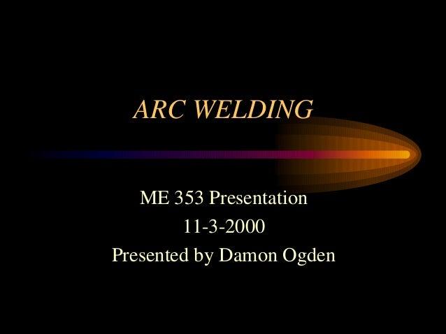 ARC WELDINGME 353 Presentation11-3-2000Presented by Damon Ogden