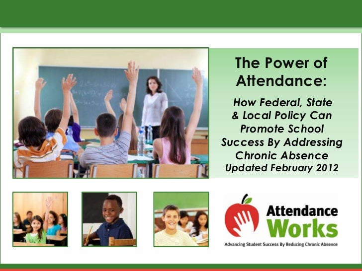 The Power of  Attendance:  How Federal, State  & Local Policy Can   Promote SchoolSuccess By Addressing  Chronic AbsenceUp...