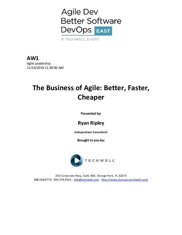 AW1 Agile Leadership 11/16/2016 11:30:00 AM The Business of Agile: Better, Faster, Cheaper Presented by: Ryan Ripley Indep...