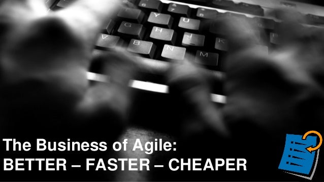 The Business of Agile: BETTER – FASTER – CHEAPER