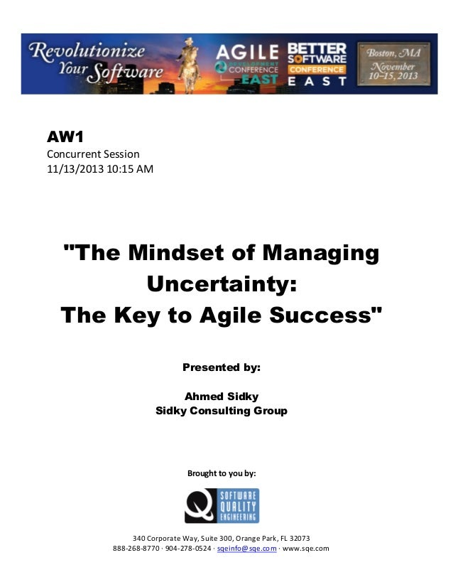 "AW1 Concurrent Session 11/13/2013 10:15 AM  ""The Mindset of Managing Uncertainty: The Key to Agile Success"" Presented by: ..."