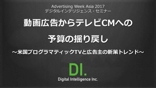 Advertising Week Asia 2017 デジタルインテリジェンス・セミナー 動画広告からテレビCMへの 予算の揺り戻し 〜米国プログラマティックTVと広告主の新策トレンド〜