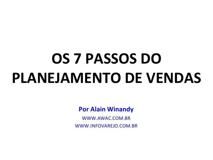 OS 7 PASSOS DO PLANEJAMENTO DE VENDAS Por Alain Winandy WWW.AWAC.COM.BR WWW.INFOVAREJO.COM.BR