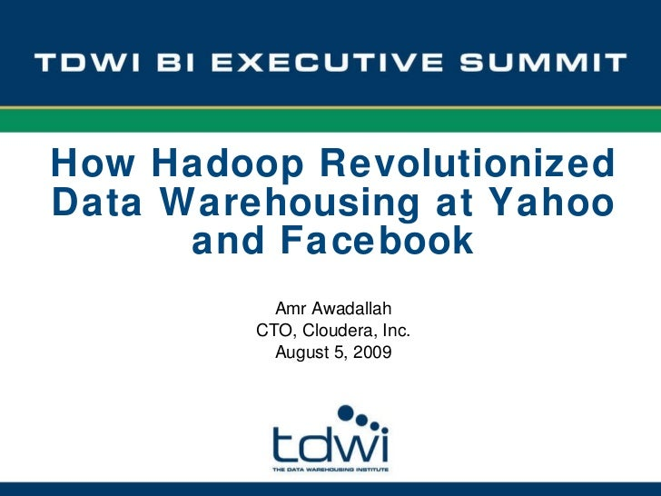Amr Awadallah CTO, Cloudera, Inc. August 5, 2009 How Hadoop Revolutionized Data Warehousing at Yahoo and Facebook