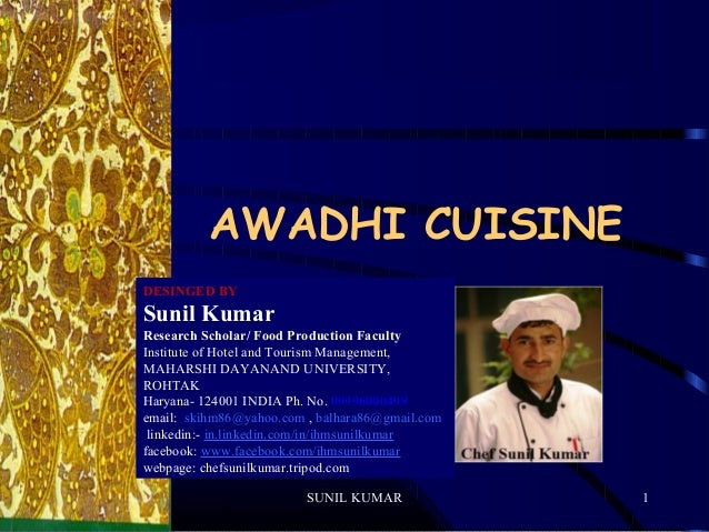 AWADHI CUISINE DESINGED BY  Sunil Kumar Research Scholar/ Food Production Faculty Institute of Hotel and Tourism Managemen...