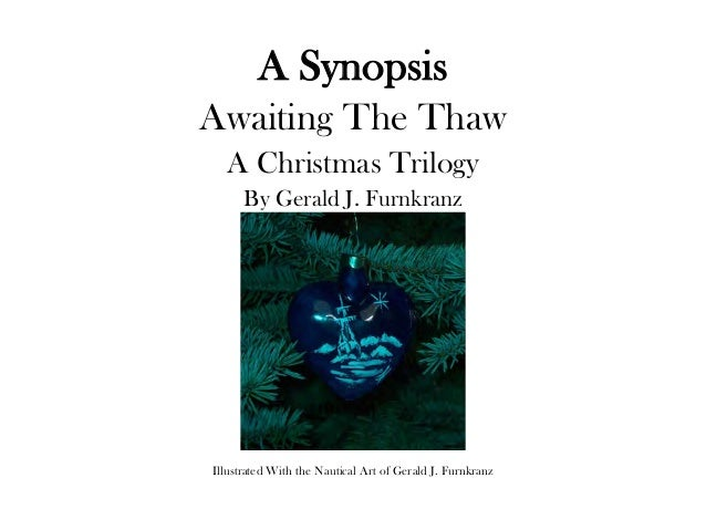 A SynopsisAwaiting The Thaw  A Christmas Trilogy      By Gerald J. FurnkranzIllustrated With the Nautical Art of Gerald J....