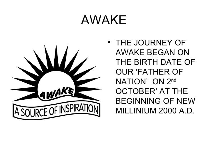 AWAKE <ul><li>THE JOURNEY OF AWAKE BEGAN ON THE BIRTH DATE OF OUR 'FATHER OF  NATION'  ON 2 nd  OCTOBER' AT THE BEGINNING ...