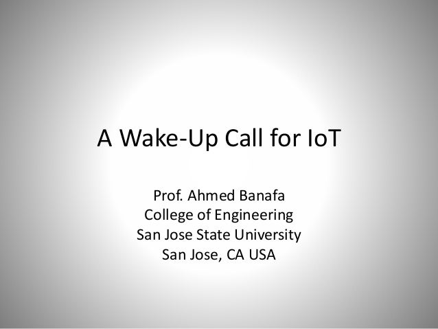 A Wake-Up Call for IoT Prof. Ahmed Banafa College of Engineering San Jose State University San Jose, CA USA