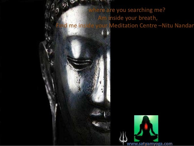 where are you searching me?                Am inside your breath,Find me inside your Meditation Centre –Nitu Nandan