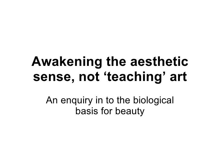Awakening the aesthetic sense, not 'teaching' art An enquiry in to the biological basis for beauty