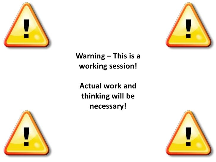 Warning – This is a working session!<br />Actual work and thinking will be necessary!<br />