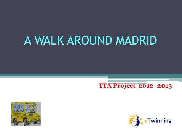 A WALK AROUND MADRID           TTA Project 2012 -2013