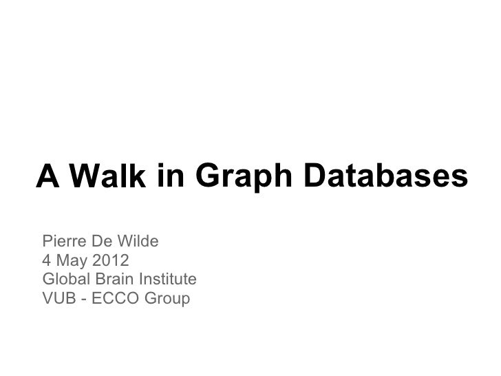 A Walk in Graph DatabasesPierre De Wilde4 May 2012Global Brain InstituteVUB - ECCO Group