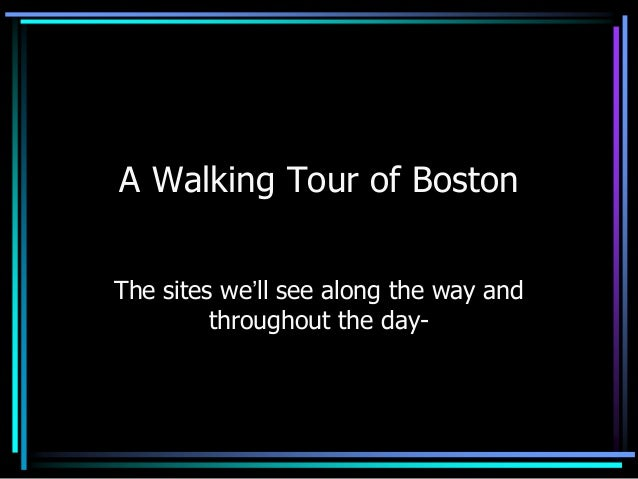 A Walking Tour of Boston The sites we'll see along the way and throughout the day-