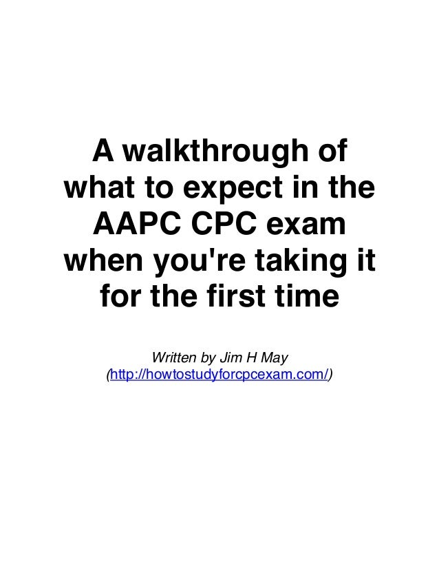 A walkthrough of what to expect in the AAPC CPC exam when you're taking it for the first time Written by Jim H May (http://...