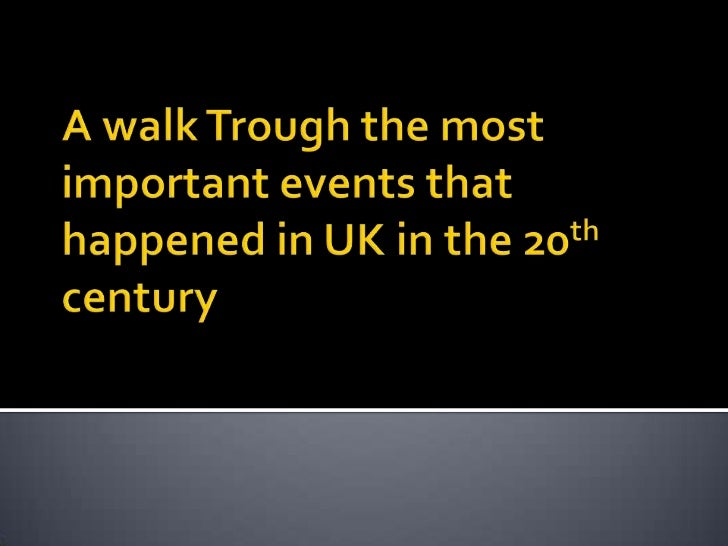 A walk Trough the most important events that happened in UK in the 20th century<br />