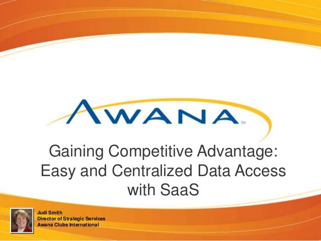 Gaining Competitive Advantage: Easy and Centralized Data Access with SaaS Judi Smith Director of Strategic Services Awana ...