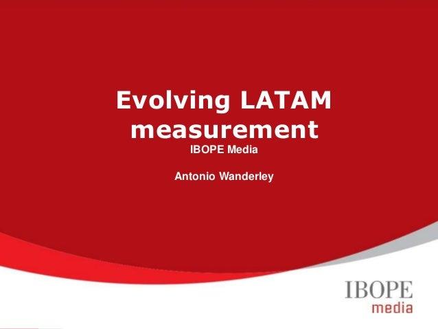Evolving LATAM measurement IBOPE Media Antonio Wanderley