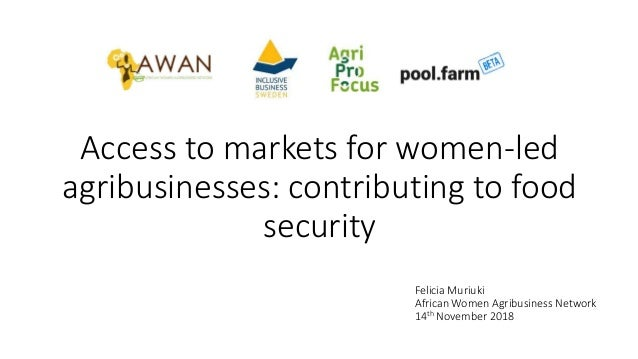Access to markets for women-led agribusinesses: contributing to food security Felicia Muriuki African Women Agribusiness N...