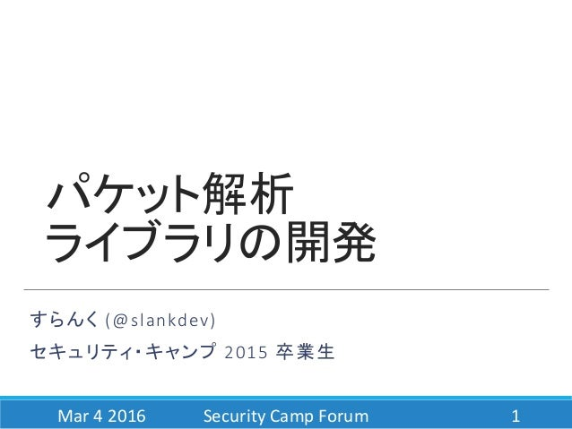 パケット解析 ライブラリの開発 すらんく (@slankdev) セキュリティ・キャンプ 2015 卒業生 Mar 4 2016 Security Camp Forum 1
