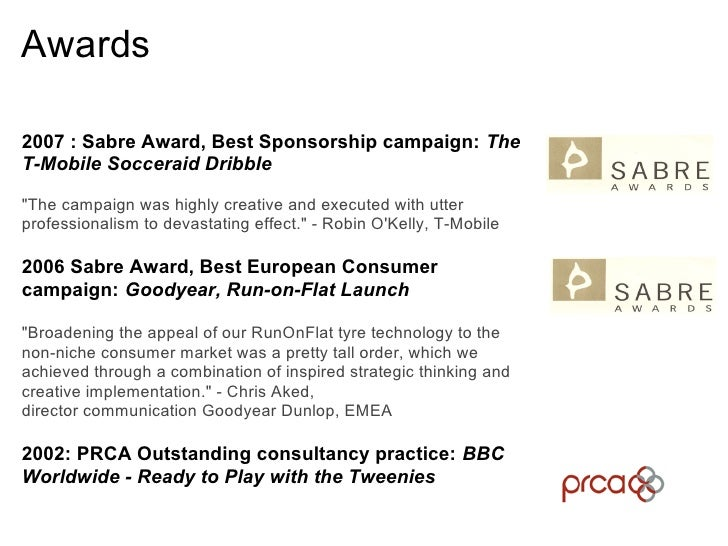 Awards  2007 : Sabre Award, Best Sponsorship campaign: The T-Mobile Socceraid Dribble  quot;The campaign was highly creati...