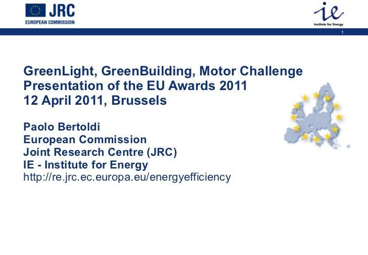 GreenLight, GreenBuilding, Motor Challenge  Presentation of the EU Awards 2011 12 April 2011, Brussels  Paolo Bertoldi Eur...