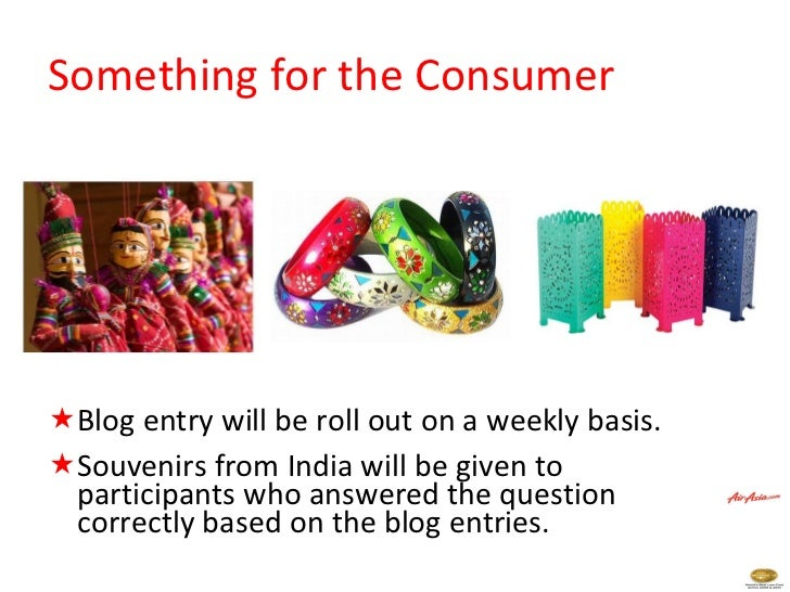 Something for the Consumer <ul><li>Blog entry will be roll out on a weekly basis. </li></ul><ul><li>Souvenirs from India w...
