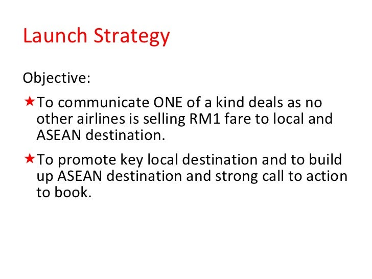 Launch Strategy <ul><li>Objective: </li></ul><ul><li>To communicate ONE of a kind deals as no other airlines is selling RM...